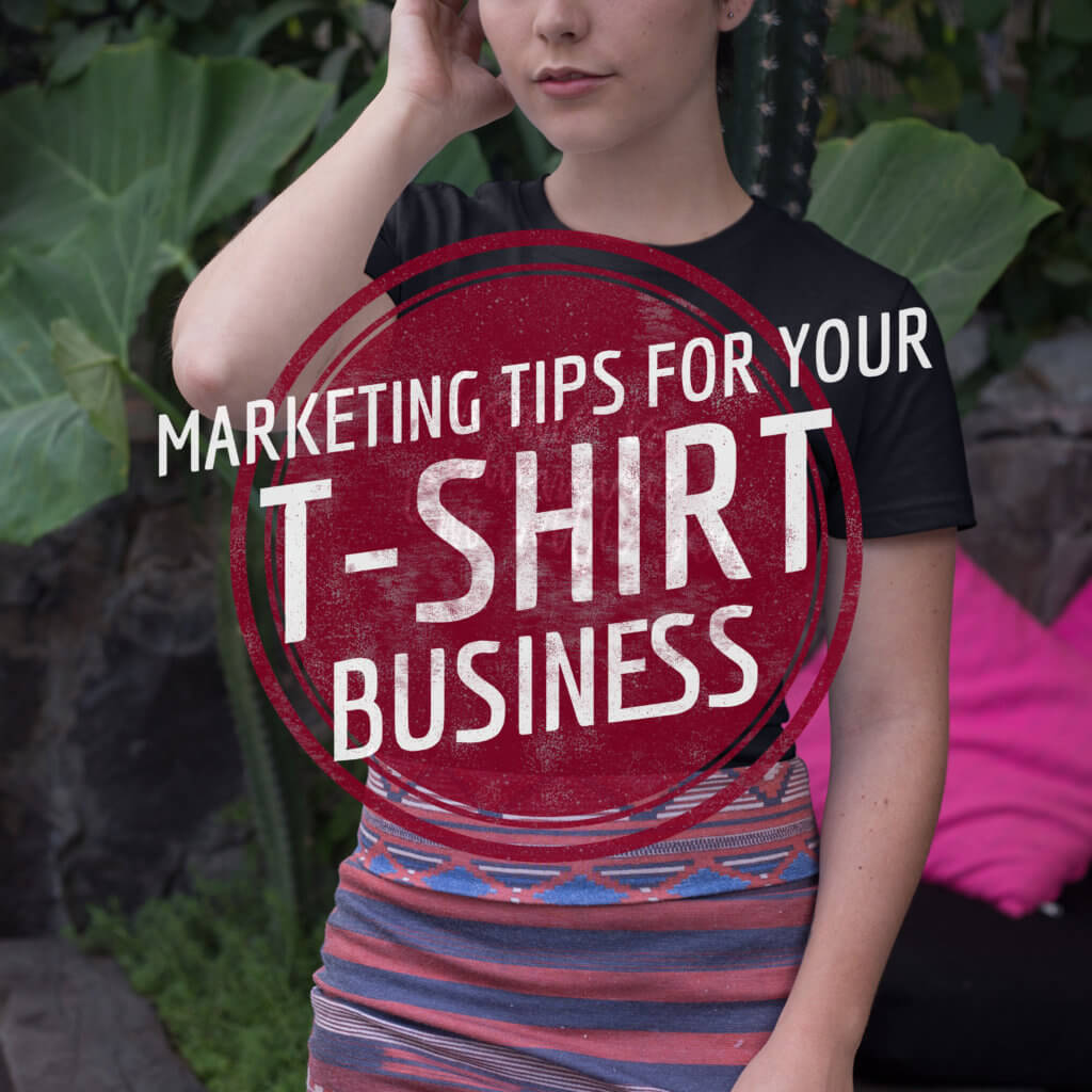 Marketing Tips For Your T Shirt Business Placeit Blog