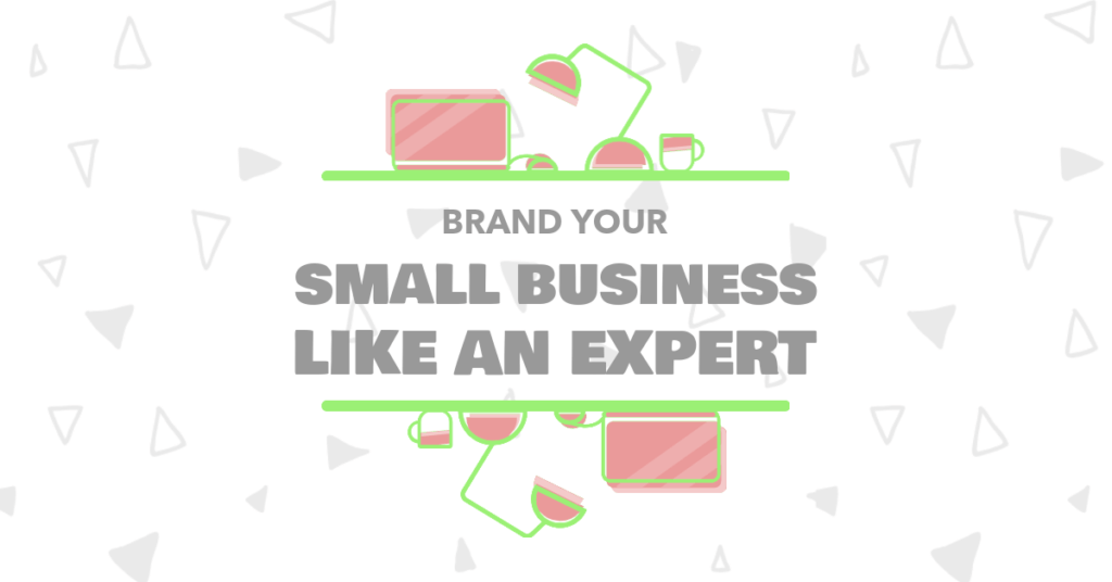 9 Tips To Brand Your Small Business Like A Pro