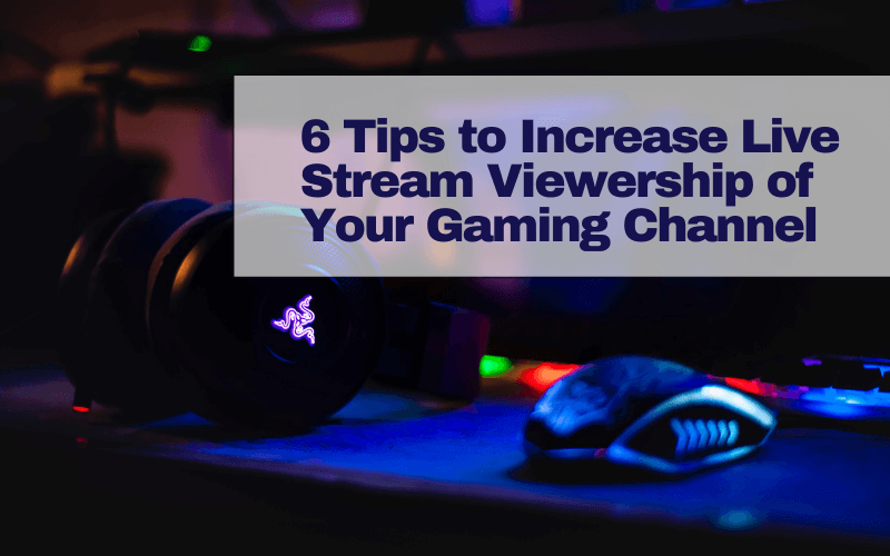 6 Tips To Increase Live Stream Viewership Of Your Gaming Channel